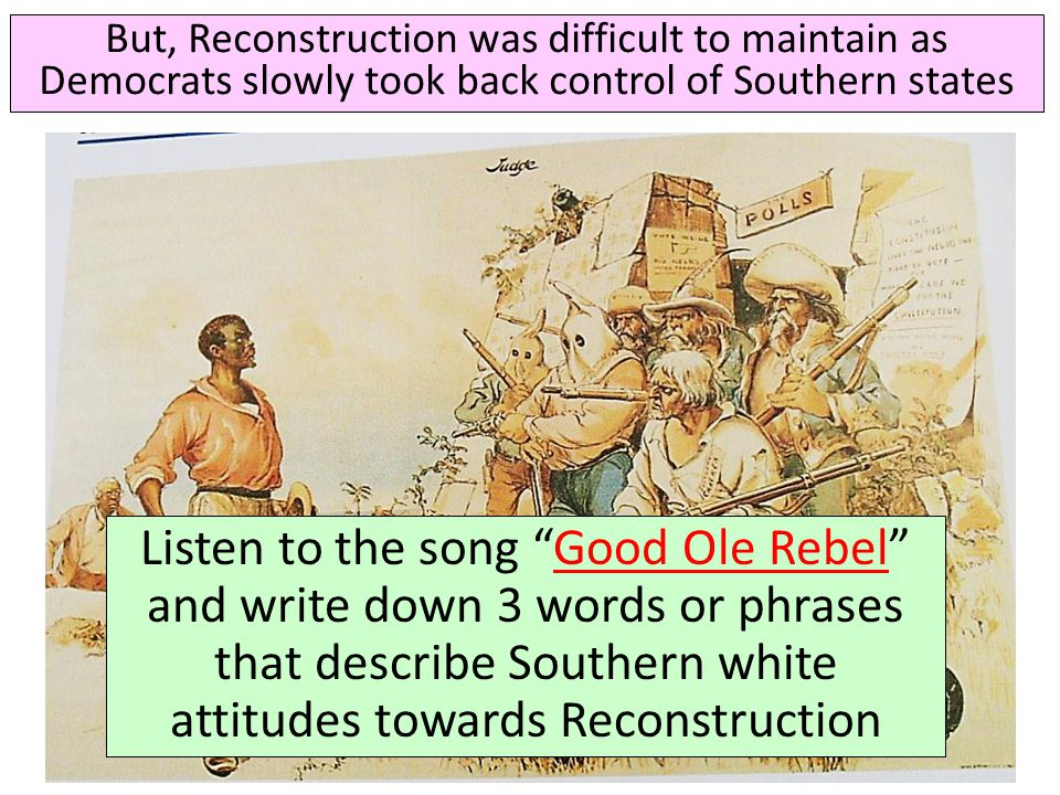 """But, Reconstruction was difficult to maintain as Democrats slowly took back control of Southern states Listen to the song """"Good Ole Rebel"""" and write d"""