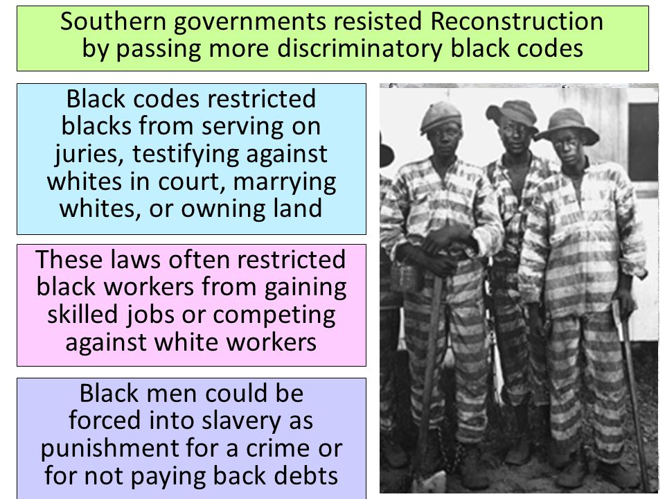 Southern governments resisted Reconstruction by passing more discriminatory black codes Black codes restricted blacks from serving on juries, testifyi