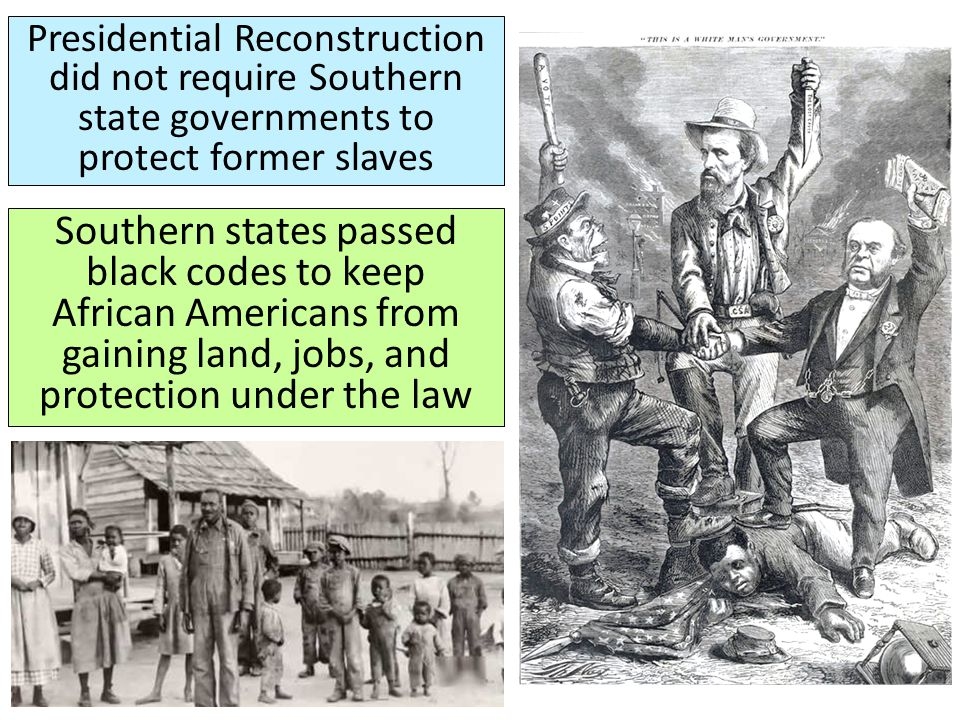 Presidential Reconstruction did not require Southern state governments to protect former slaves Southern states passed black codes to keep African Ame