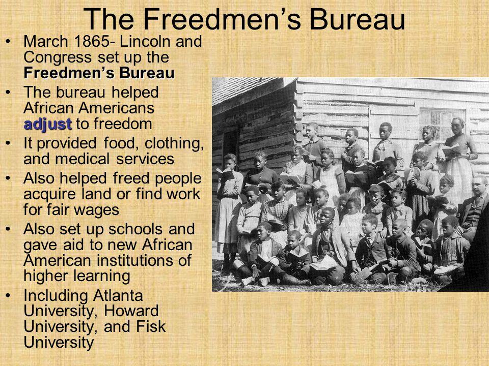 The Freedmen's Bureau Freedmen's BureauMarch 1865- Lincoln and Congress set up the Freedmen's Bureau adjustThe bureau helped African Americans adjust