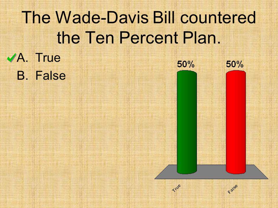The Wade-Davis Bill countered the Ten Percent Plan. A.True B.False