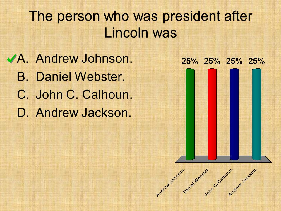 The person who was president after Lincoln was A.Andrew Johnson. B.Daniel Webster. C.John C. Calhoun. D.Andrew Jackson.
