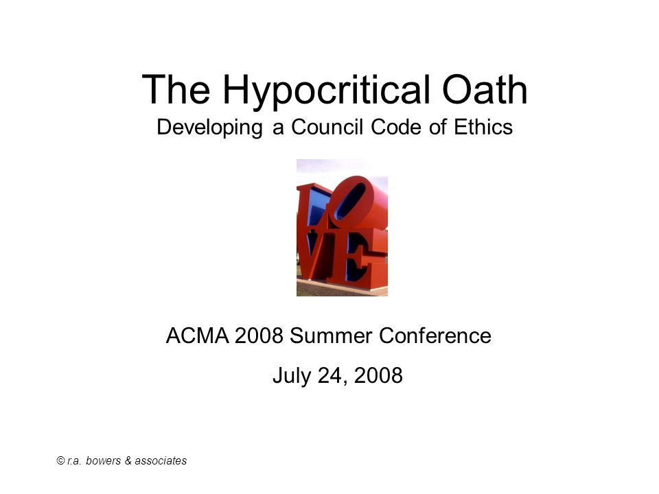© r.a. bowers & associates The Hypocritical Oath Developing a Council Code of Ethics ACMA 2008 Summer Conference July 24, 2008