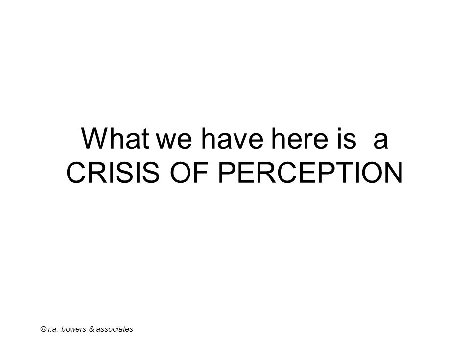 © r.a. bowers & associates What we have here is a CRISIS OF PERCEPTION