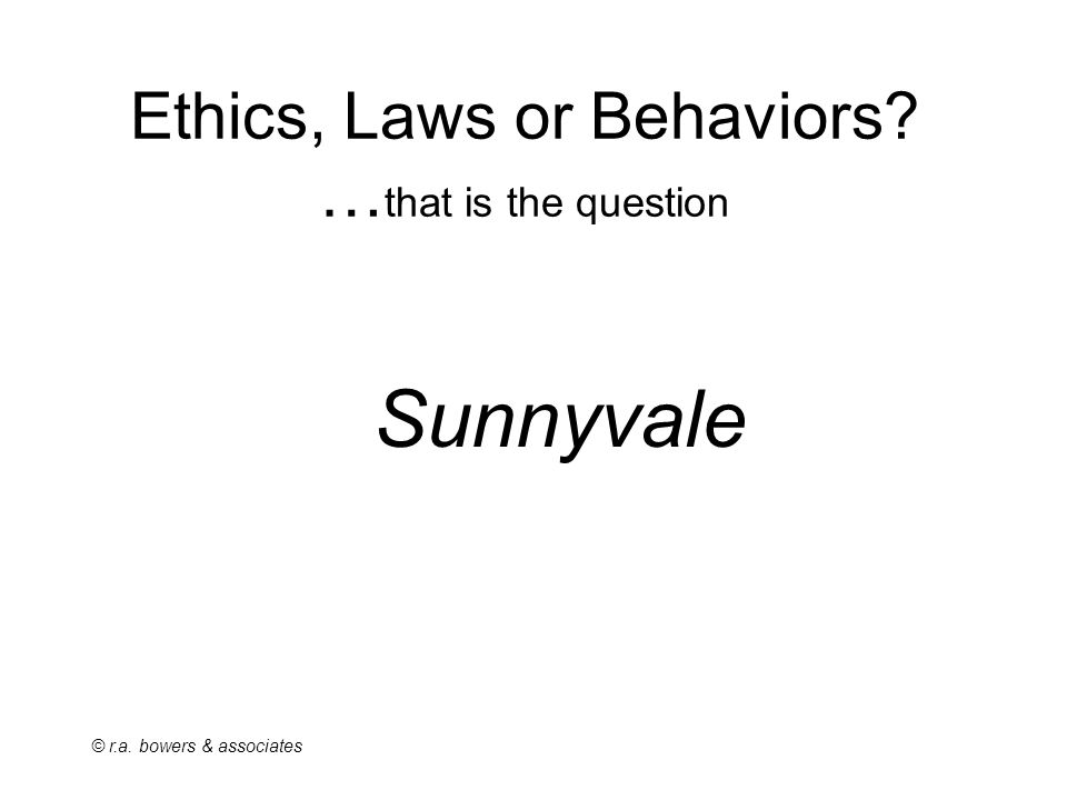 © r.a. bowers & associates Ethics, Laws or Behaviors … that is the question Sunnyvale