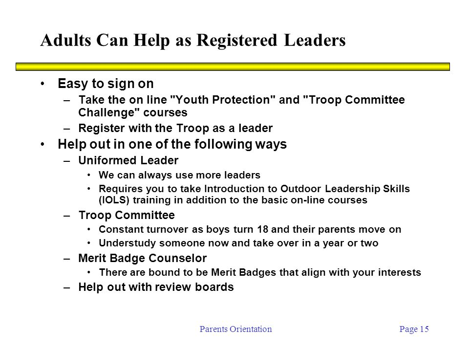 Parents OrientationPage 15 Adults Can Help as Registered Leaders Easy to sign on –Take the on line Youth Protection and Troop Committee Challenge courses –Register with the Troop as a leader Help out in one of the following ways –Uniformed Leader We can always use more leaders Requires you to take Introduction to Outdoor Leadership Skills (IOLS) training in addition to the basic on-line courses –Troop Committee Constant turnover as boys turn 18 and their parents move on Understudy someone now and take over in a year or two –Merit Badge Counselor There are bound to be Merit Badges that align with your interests –Help out with review boards