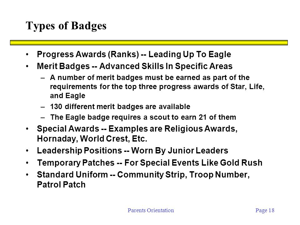 Parents OrientationPage 18 Types of Badges Progress Awards (Ranks) -- Leading Up To Eagle Merit Badges -- Advanced Skills In Specific Areas –A number of merit badges must be earned as part of the requirements for the top three progress awards of Star, Life, and Eagle –130 different merit badges are available –The Eagle badge requires a scout to earn 21 of them Special Awards -- Examples are Religious Awards, Hornaday, World Crest, Etc.
