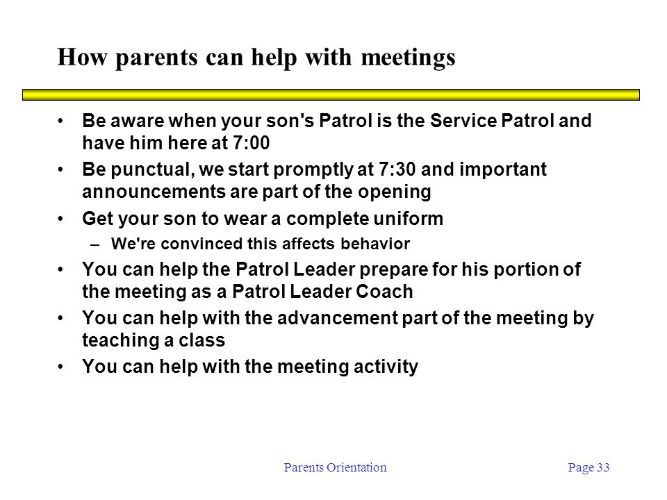 Parents OrientationPage 33 How parents can help with meetings Be aware when your son s Patrol is the Service Patrol and have him here at 7:00 Be punctual, we start promptly at 7:30 and important announcements are part of the opening Get your son to wear a complete uniform –We re convinced this affects behavior You can help the Patrol Leader prepare for his portion of the meeting as a Patrol Leader Coach You can help with the advancement part of the meeting by teaching a class You can help with the meeting activity