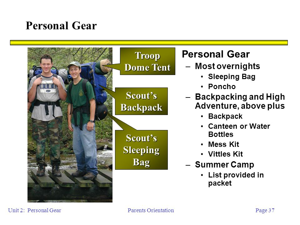 Parents OrientationPage 37 Personal Gear –Most overnights Sleeping Bag Poncho –Backpacking and High Adventure, above plus Backpack Canteen or Water Bottles Mess Kit Vittles Kit –Summer Camp List provided in packet Scout's Backpack Scout's Sleeping Bag Unit 2: Personal Gear Troop Dome Tent
