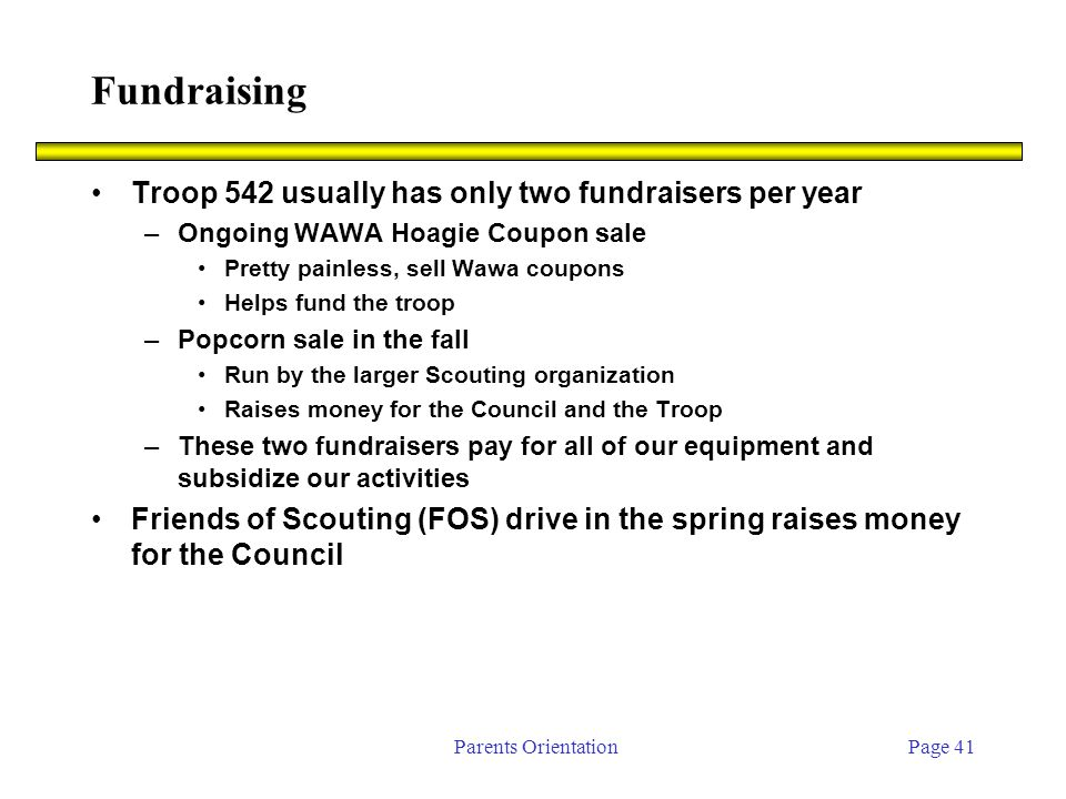 Parents OrientationPage 41 Fundraising Troop 542 usually has only two fundraisers per year –Ongoing WAWA Hoagie Coupon sale Pretty painless, sell Wawa coupons Helps fund the troop –Popcorn sale in the fall Run by the larger Scouting organization Raises money for the Council and the Troop –These two fundraisers pay for all of our equipment and subsidize our activities Friends of Scouting (FOS) drive in the spring raises money for the Council