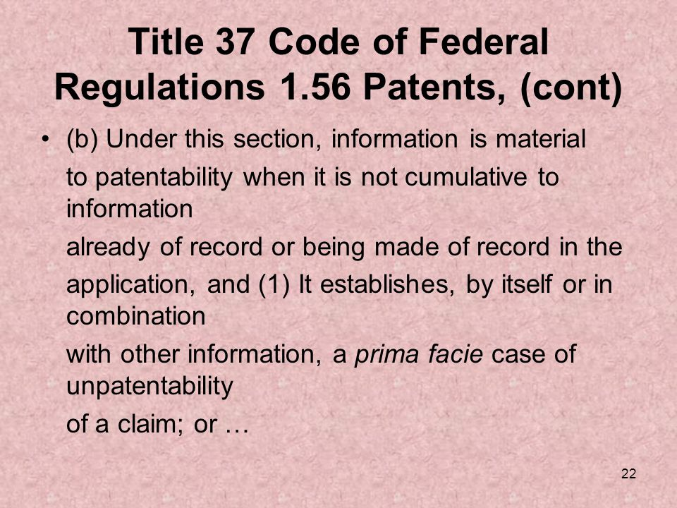 22 Title 37 Code of Federal Regulations 1.56 Patents, (cont) (b) Under this section, information is material to patentability when it is not cumulative to information already of record or being made of record in the application, and (1) It establishes, by itself or in combination with other information, a prima facie case of unpatentability of a claim; or …