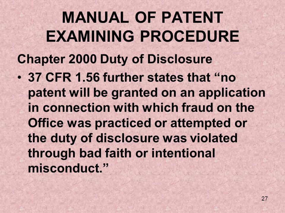 27 MANUAL OF PATENT EXAMINING PROCEDURE Chapter 2000 Duty of Disclosure 37 CFR 1.56 further states that no patent will be granted on an application in connection with which fraud on the Office was practiced or attempted or the duty of disclosure was violated through bad faith or intentional misconduct.