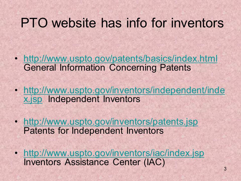 3 PTO website has info for inventors http://www.uspto.gov/patents/basics/index.html General Information Concerning Patentshttp://www.uspto.gov/patents/basics/index.html http://www.uspto.gov/inventors/independent/inde x.jsp Independent Inventorshttp://www.uspto.gov/inventors/independent/inde x.jsp http://www.uspto.gov/inventors/patents.jsp Patents for Independent Inventorshttp://www.uspto.gov/inventors/patents.jsp http://www.uspto.gov/inventors/iac/index.jsp Inventors Assistance Center (IAC)http://www.uspto.gov/inventors/iac/index.jsp