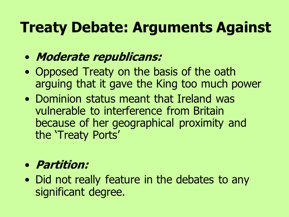 Moderate republicans: Opposed Treaty on the basis of the oath arguing that it gave the King too much power Dominion status meant that Ireland was vulnerable to interference from Britain because of her geographical proximity and the 'Treaty Ports' Partition: Did not really feature in the debates to any significant degree.