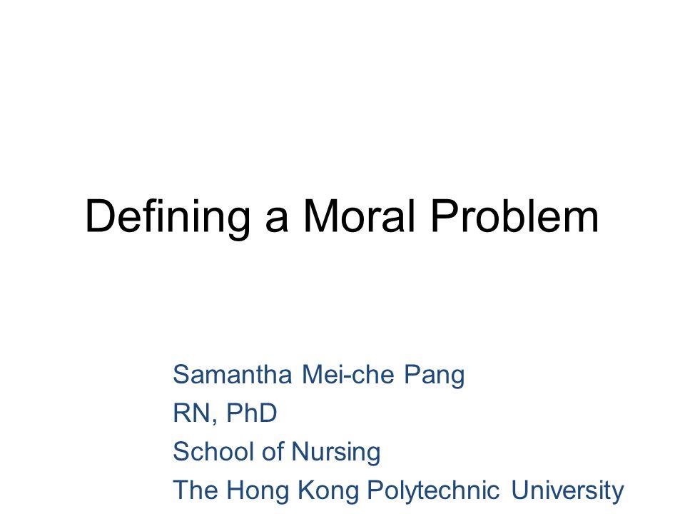 Defining a Moral Problem Samantha Mei-che Pang RN, PhD School of Nursing The Hong Kong Polytechnic University