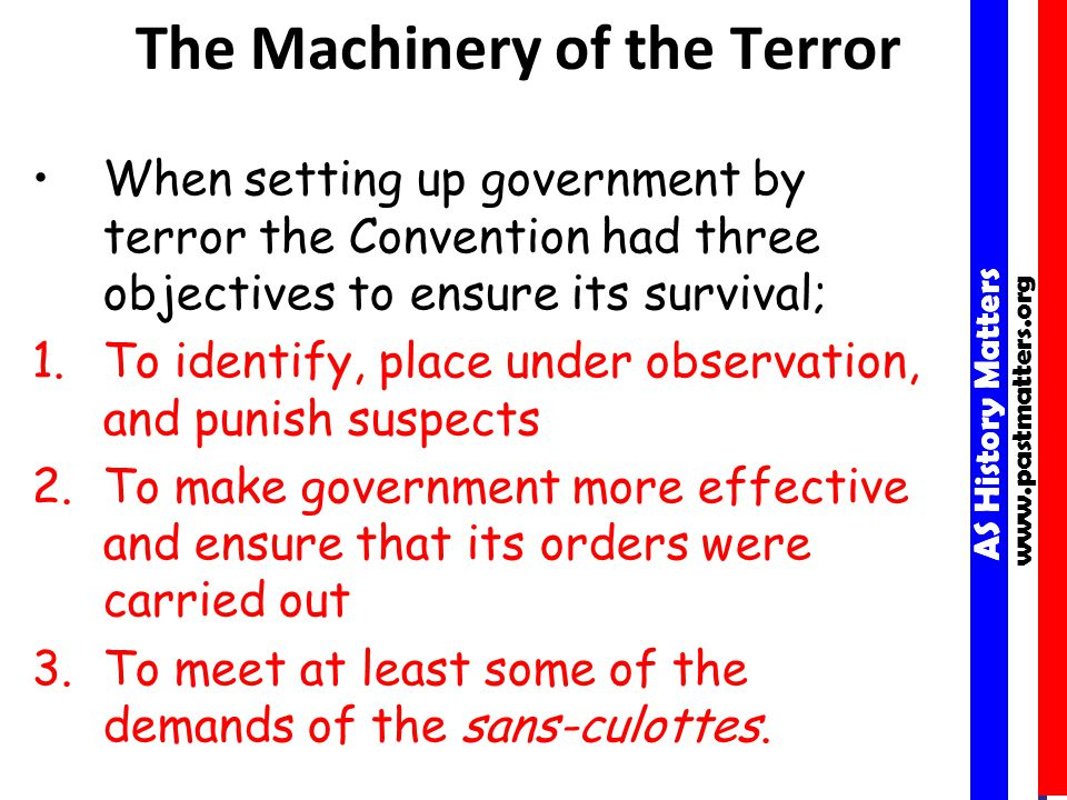 AS History Matters www.pastmatters.org AS History Matters www.pastmatters.org The Machinery of the Terror When setting up government by terror the Convention had three objectives to ensure its survival; 1.To identify, place under observation, and punish suspects 2.To make government more effective and ensure that its orders were carried out 3.To meet at least some of the demands of the sans-culottes.