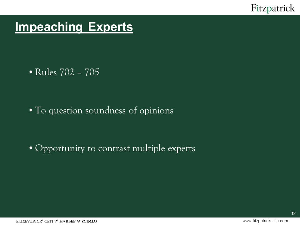 www.fitzpatrickcella.com 12 Impeaching Experts Rules 702 – 705 To question soundness of opinions Opportunity to contrast multiple experts