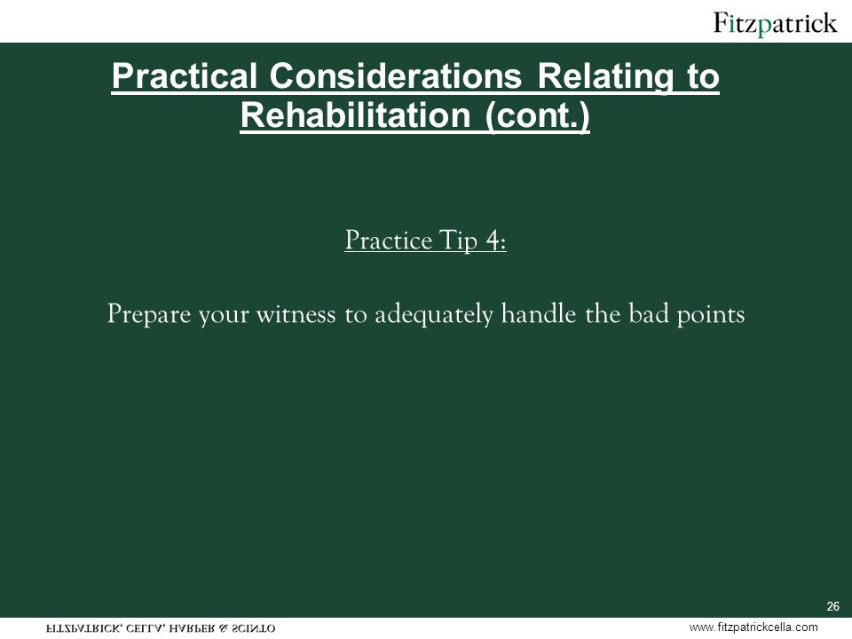 www.fitzpatrickcella.com 26 Practical Considerations Relating to Rehabilitation (cont.) Practice Tip 4: Prepare your witness to adequately handle the bad points