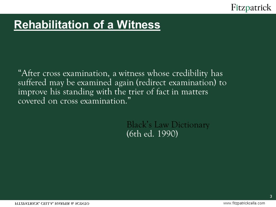 www.fitzpatrickcella.com 3 Rehabilitation of a Witness After cross examination, a witness whose credibility has suffered may be examined again (redirect examination) to improve his standing with the trier of fact in matters covered on cross examination. Black's Law Dictionary (6th ed.