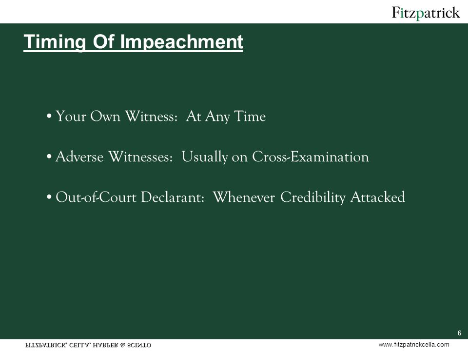 www.fitzpatrickcella.com 6 Timing Of Impeachment Your Own Witness: At Any Time Adverse Witnesses: Usually on Cross-Examination Out-of-Court Declarant: Whenever Credibility Attacked