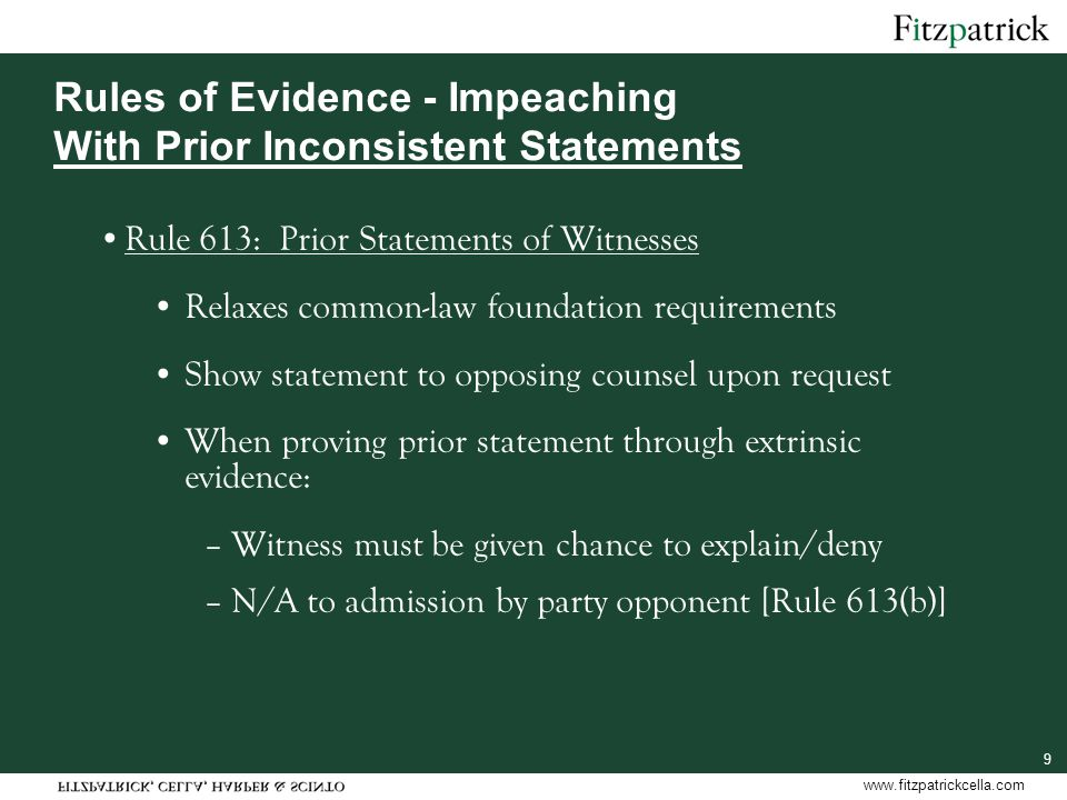 www.fitzpatrickcella.com 9 Rules of Evidence - Impeaching With Prior Inconsistent Statements Rule 613: Prior Statements of Witnesses Relaxes common-law foundation requirements Show statement to opposing counsel upon request When proving prior statement through extrinsic evidence: –Witness must be given chance to explain/deny –N/A to admission by party opponent [Rule 613(b)]