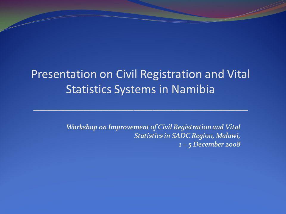Presentation on Civil Registration and Vital Statistics Systems in Namibia __________________________________ Workshop on Improvement of Civil Registration and Vital Statistics in SADC Region, Malawi, 1 – 5 December 2008