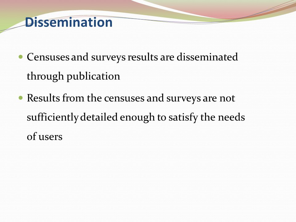 Dissemination Censuses and surveys results are disseminated through publication Results from the censuses and surveys are not sufficiently detailed enough to satisfy the needs of users