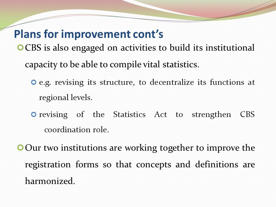 Plans for improvement cont's CBS is also engaged on activities to build its institutional capacity to be able to compile vital statistics.