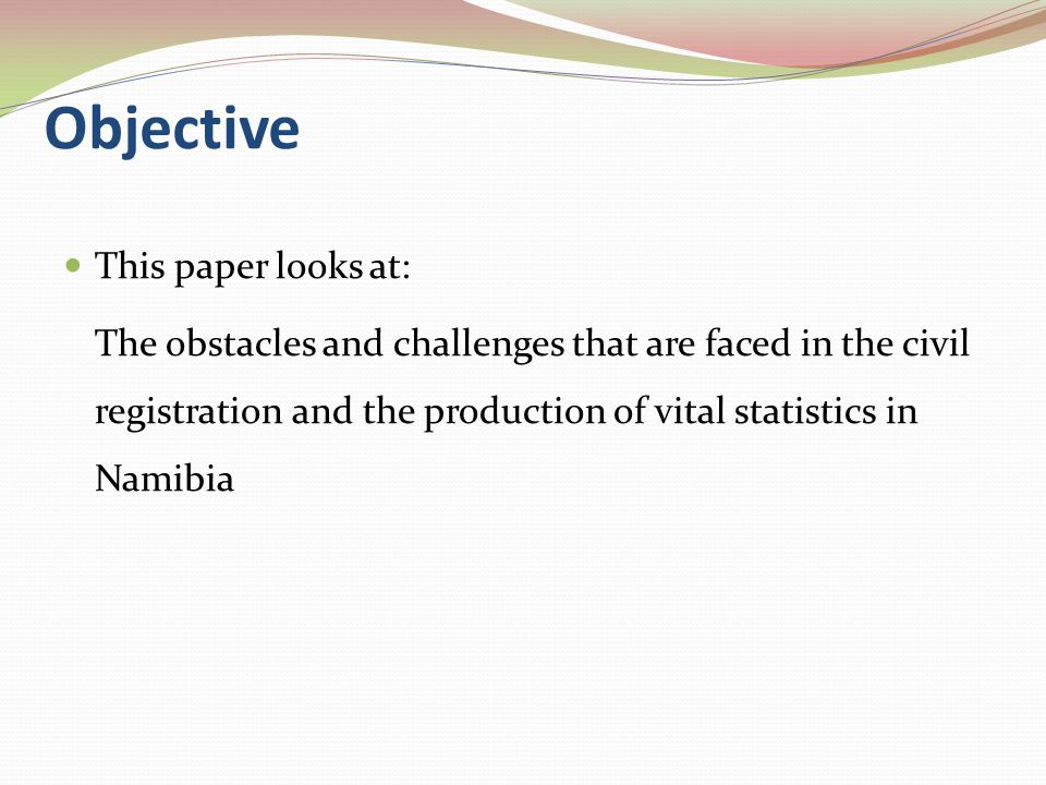 Objective This paper looks at: The obstacles and challenges that are faced in the civil registration and the production of vital statistics in Namibia