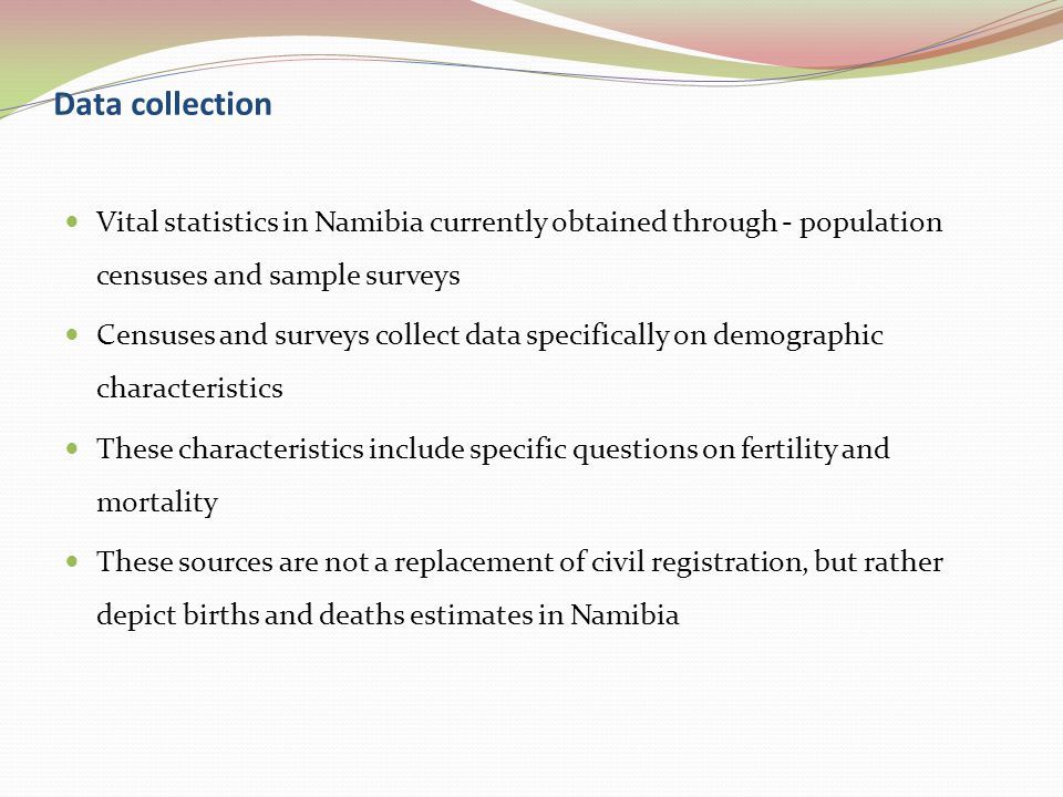 Data collection Vital statistics in Namibia currently obtained through - population censuses and sample surveys Censuses and surveys collect data specifically on demographic characteristics These characteristics include specific questions on fertility and mortality These sources are not a replacement of civil registration, but rather depict births and deaths estimates in Namibia