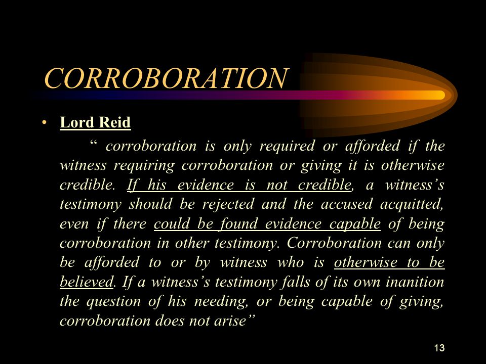 "CORROBORATION Lord Reid "" corroboration is only required or afforded if the witness requiring corroboration or giving it is otherwise credible. If his"