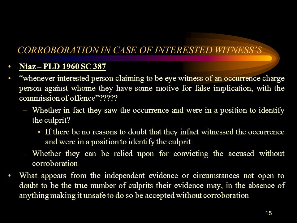 "CORROBORATION IN CASE OF INTERESTED WITNESS'S Niaz – PLD 1960 SC 387 ""whenever interested person claiming to be eye witness of an occurrence charge pe"