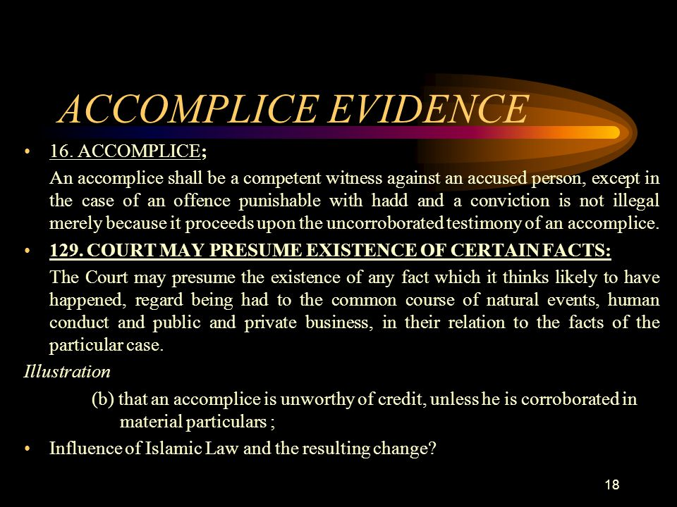 ACCOMPLICE EVIDENCE 16. ACCOMPLICE; An accomplice shall be a competent witness against an accused person, except in the case of an offence punishable