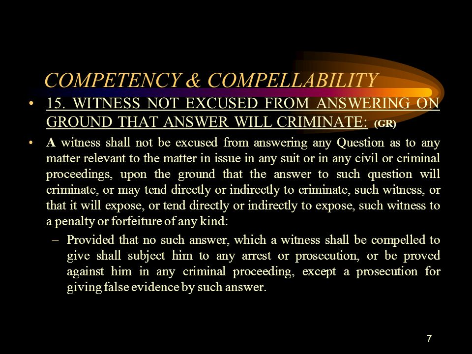 COMPETENCY & COMPELLABILITY 15. WITNESS NOT EXCUSED FROM ANSWERING ON GROUND THAT ANSWER WILL CRIMINATE: (GR) A witness shall not be excused from answ