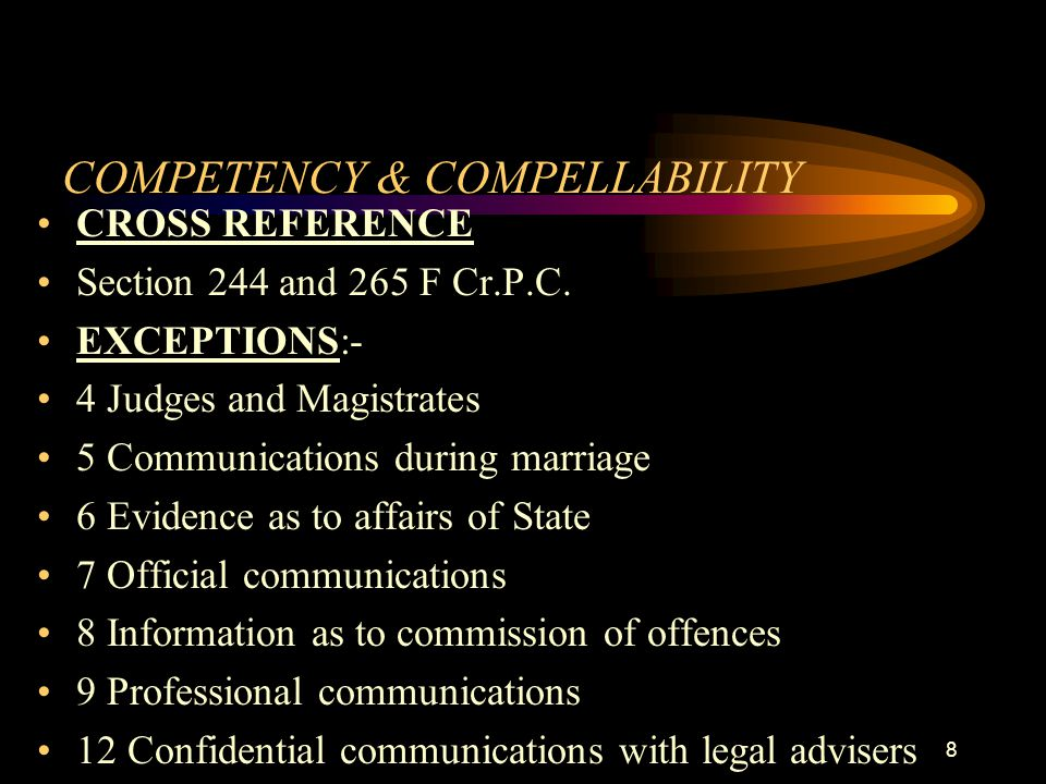 COMPETENCY & COMPELLABILITY CROSS REFERENCE Section 244 and 265 F Cr.P.C. EXCEPTIONS:- 4 Judges and Magistrates 5 Communications during marriage 6 Evi