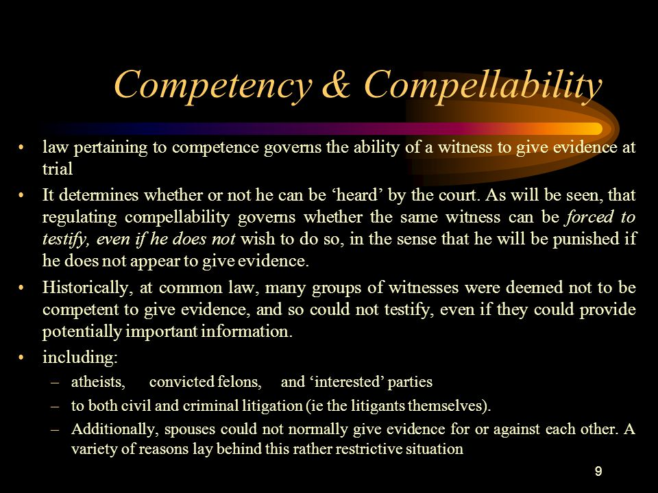 Competency & Compellability law pertaining to competence governs the ability of a witness to give evidence at trial It determines whether or not he ca