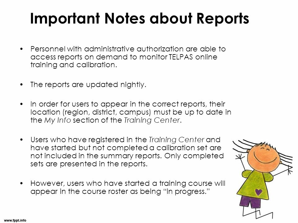 Important Notes about Reports Personnel with administrative authorization are able to access reports on demand to monitor TELPAS online training and c