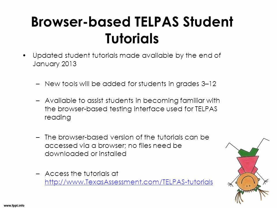 Browser-based TELPAS Student Tutorials Updated student tutorials made available by the end of January 2013 –New tools will be added for students in gr