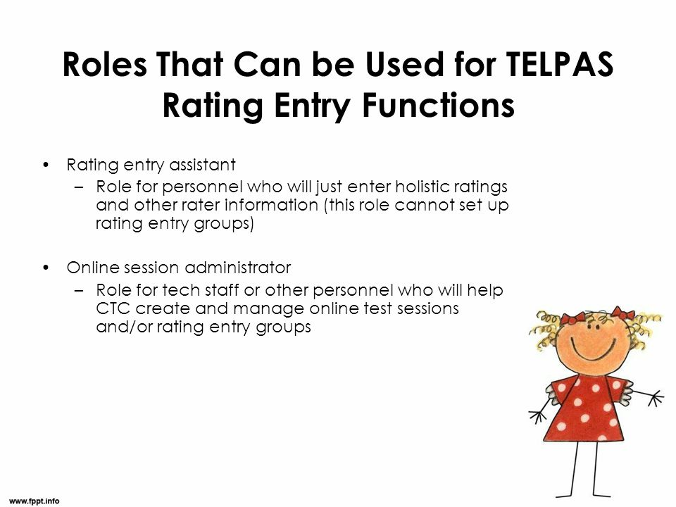 Roles That Can be Used for TELPAS Rating Entry Functions Rating entry assistant –Role for personnel who will just enter holistic ratings and other rat