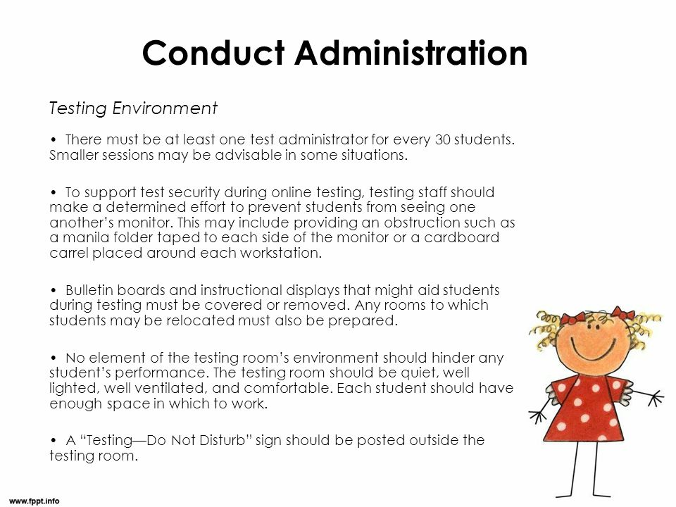 Conduct Administration Testing Environment There must be at least one test administrator for every 30 students. Smaller sessions may be advisable in s