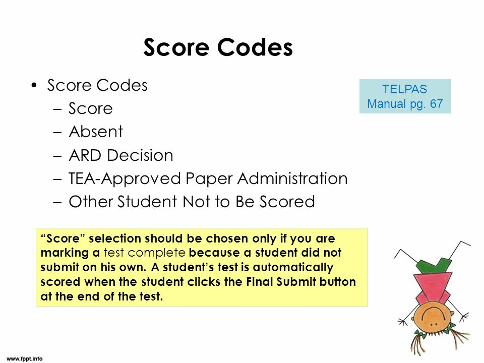 "Score Codes –Score –Absent –ARD Decision –TEA-Approved Paper Administration –Other Student Not to Be Scored TELPAS Manual pg. 67 ""Score"" selection sho"