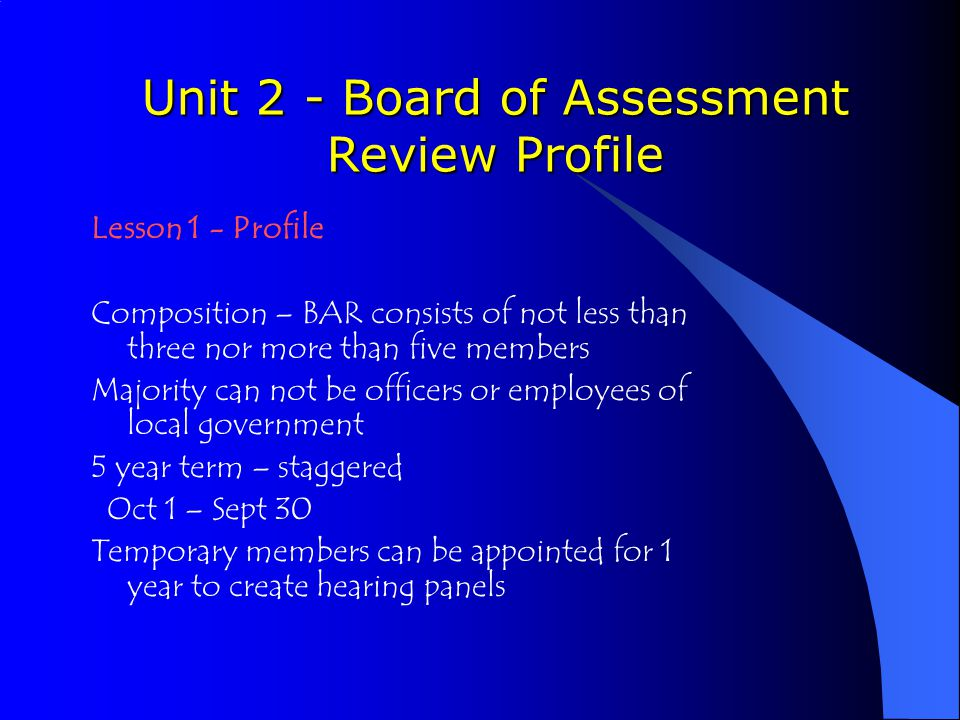 Unit 2 - Board of Assessment Review Profile Lesson 1 - Profile Composition – BAR consists of not less than three nor more than five members Majority can not be officers or employees of local government 5 year term – staggered Oct 1 – Sept 30 Temporary members can be appointed for 1 year to create hearing panels