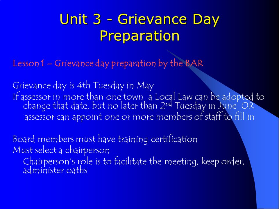 Unit 3 - Grievance Day Preparation Lesson 1 – Grievance day preparation by the BAR Grievance day is 4th Tuesday in May If assessor in more than one town a Local Law can be adopted to change that date, but no later than 2 nd Tuesday in June OR assessor can appoint one or more members of staff to fill in Board members must have training certification Must select a chairperson Chairperson's role is to facilitate the meeting, keep order, administer oaths