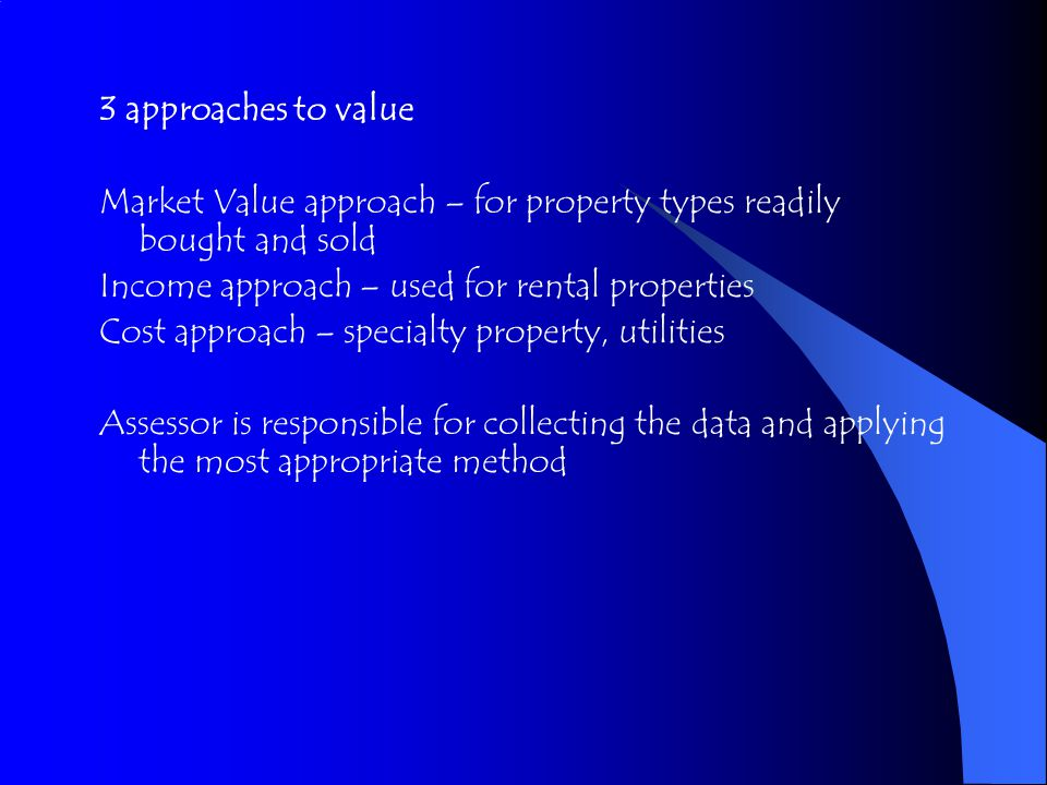 3 approaches to value Market Value approach – for property types readily bought and sold Income approach – used for rental properties Cost approach – specialty property, utilities Assessor is responsible for collecting the data and applying the most appropriate method