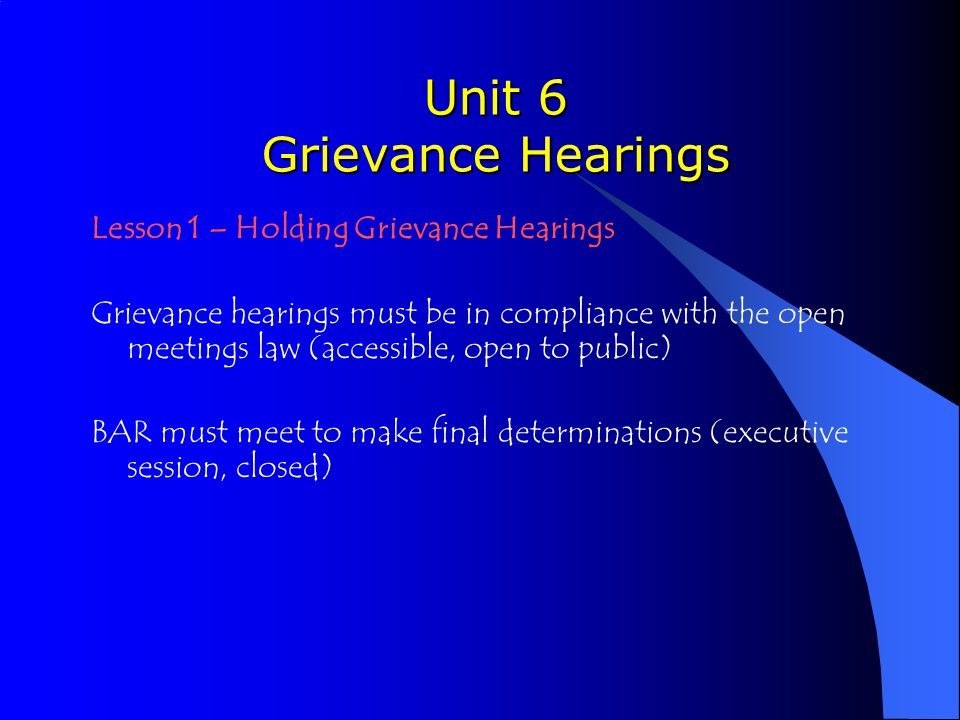 Unit 6 Grievance Hearings Lesson 1 – Holding Grievance Hearings Grievance hearings must be in compliance with the open meetings law (accessible, open to public) BAR must meet to make final determinations (executive session, closed)