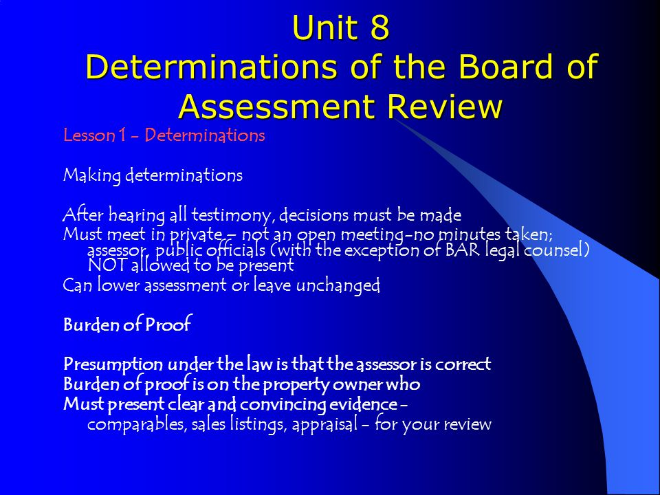 Unit 8 Determinations of the Board of Assessment Review Lesson 1 - Determinations Making determinations After hearing all testimony, decisions must be made Must meet in private – not an open meeting-no minutes taken; assessor, public officials (with the exception of BAR legal counsel) NOT allowed to be present Can lower assessment or leave unchanged Burden of Proof Presumption under the law is that the assessor is correct Burden of proof is on the property owner who Must present clear and convincing evidence - comparables, sales listings, appraisal - for your review