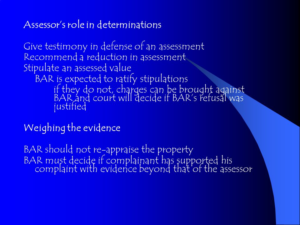 Assessor's role in determinations Give testimony in defense of an assessment Recommend a reduction in assessment Stipulate an assessed value BAR is expected to ratify stipulations if they do not, charges can be brought against BAR and court will decide if BAR's refusal was justified Weighing the evidence BAR should not re-appraise the property BAR must decide if complainant has supported his complaint with evidence beyond that of the assessor