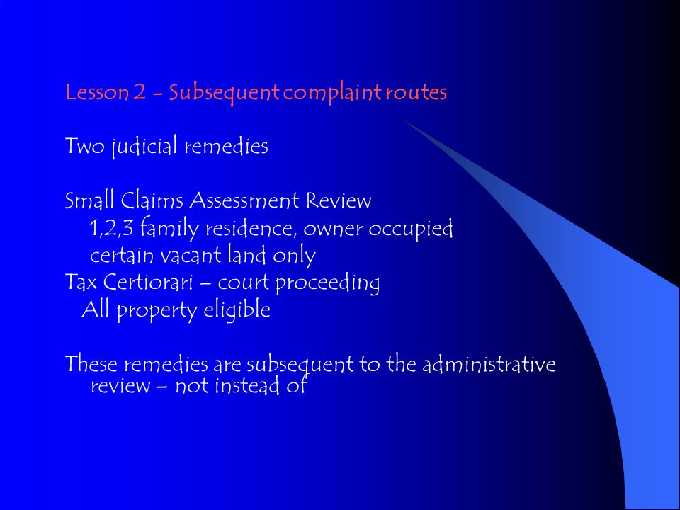 Lesson 2 - Subsequent complaint routes Two judicial remedies Small Claims Assessment Review 1,2,3 family residence, owner occupied certain vacant land only Tax Certiorari – court proceeding All property eligible These remedies are subsequent to the administrative review – not instead of