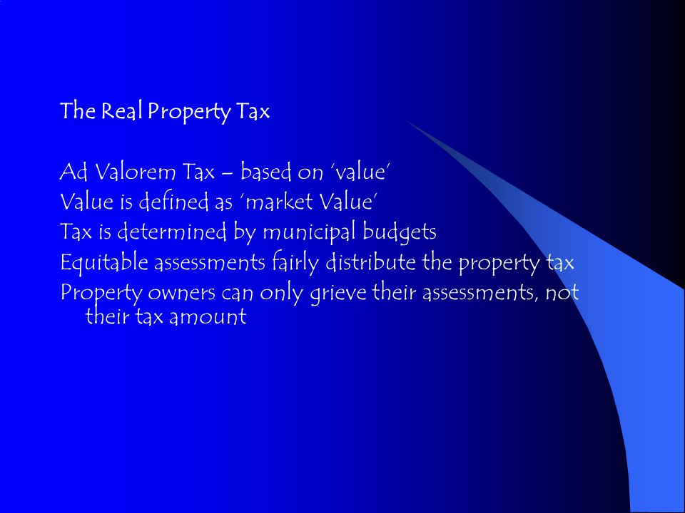 The Real Property Tax Ad Valorem Tax – based on 'value' Value is defined as 'market Value' Tax is determined by municipal budgets Equitable assessments fairly distribute the property tax Property owners can only grieve their assessments, not their tax amount