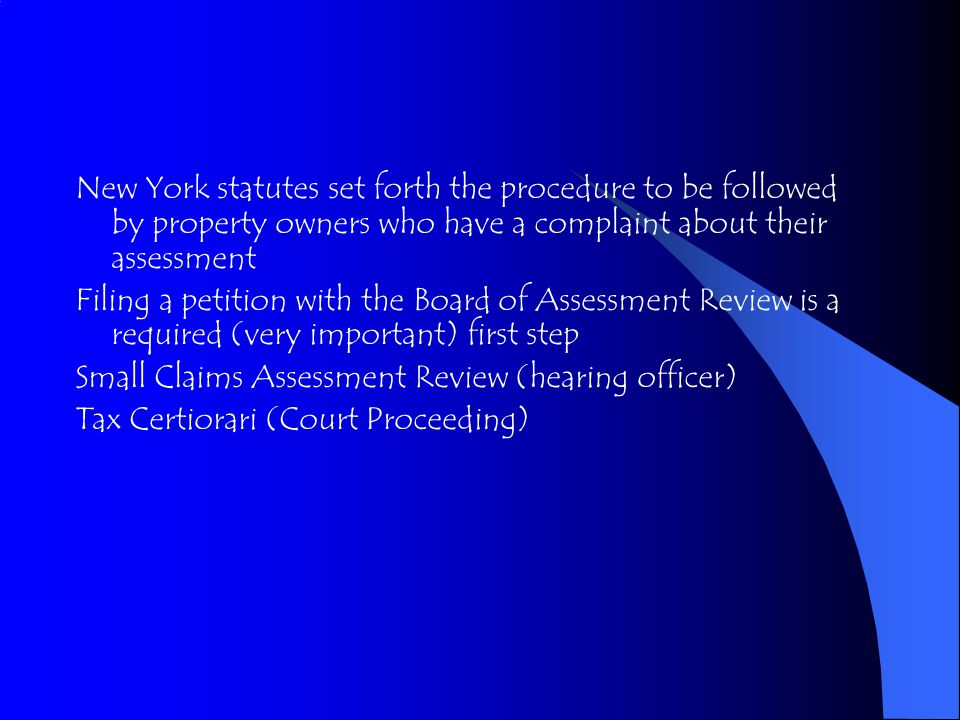 New York statutes set forth the procedure to be followed by property owners who have a complaint about their assessment Filing a petition with the Board of Assessment Review is a required (very important) first step Small Claims Assessment Review (hearing officer) Tax Certiorari (Court Proceeding)